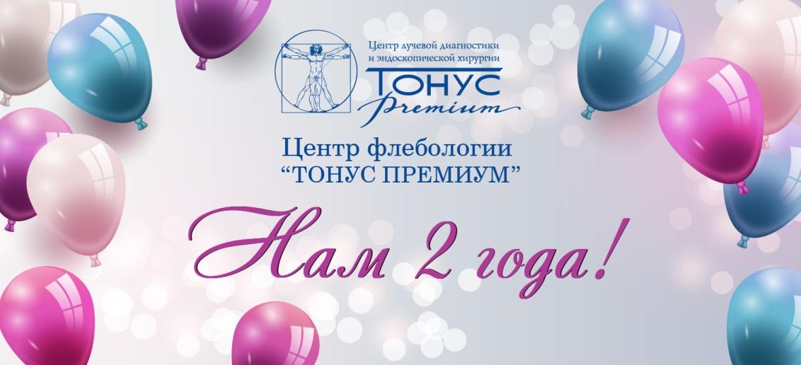 Центру флебологии «ТОНУС ПРЕМИУМ» исполнилось 2 года!
